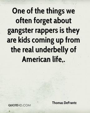 One of the things we often forget about gangster rappers is they are kids coming up from the real underbelly of American life.