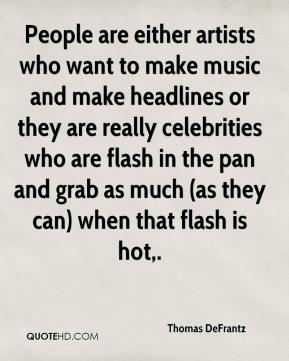 Thomas DeFrantz  - People are either artists who want to make music and make headlines or they are really celebrities who are flash in the pan and grab as much (as they can) when that flash is hot.
