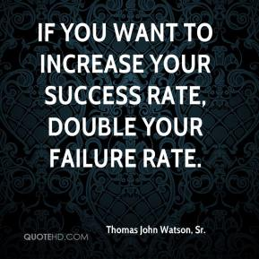 If you want to increase your success rate, double your failure rate.