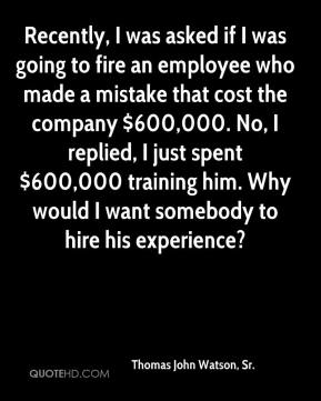 Thomas John Watson, Sr. - Recently, I was asked if I was going to fire an employee who made a mistake that cost the company $600,000. No, I replied, I just spent $600,000 training him. Why would I want somebody to hire his experience?