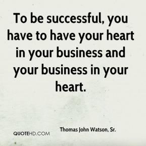 To be successful, you have to have your heart in your business and your business in your heart.