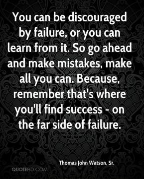 You can be discouraged by failure, or you can learn from it. So go ahead and make mistakes, make all you can. Because, remember that's where you'll find success - on the far side of failure.