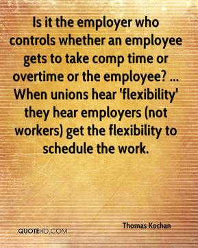 Thomas Kochan  - Is it the employer who controls whether an employee gets to take comp time or overtime or the employee? ... When unions hear 'flexibility' they hear employers (not workers) get the flexibility to schedule the work.