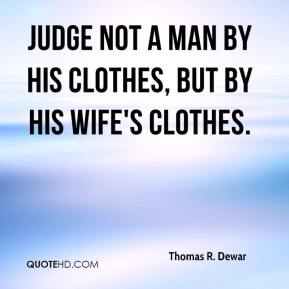 Thomas R. Dewar - Judge not a man by his clothes, but by his wife's clothes.