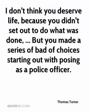 Thomas Turner  - I don't think you deserve life, because you didn't set out to do what was done, ... But you made a series of bad of choices starting out with posing as a police officer.
