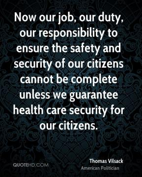 Now our job, our duty, our responsibility to ensure the safety and security of our citizens cannot be complete unless we guarantee health care security for our citizens.