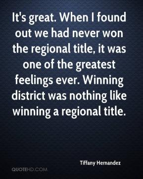Tiffany Hernandez  - It's great. When I found out we had never won the regional title, it was one of the greatest feelings ever. Winning district was nothing like winning a regional title.