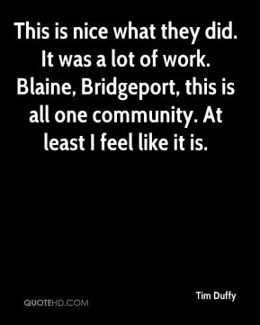Tim Duffy  - This is nice what they did. It was a lot of work. Blaine, Bridgeport, this is all one community. At least I feel like it is.