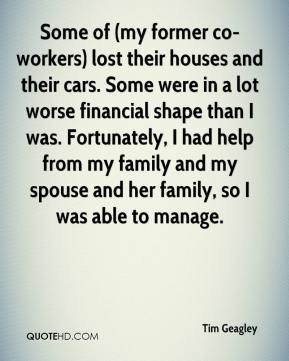 Tim Geagley  - Some of (my former co-workers) lost their houses and their cars. Some were in a lot worse financial shape than I was. Fortunately, I had help from my family and my spouse and her family, so I was able to manage.