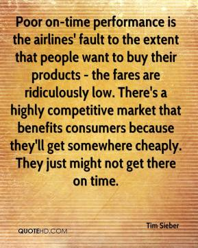 Tim Sieber  - Poor on-time performance is the airlines' fault to the extent that people want to buy their products - the fares are ridiculously low. There's a highly competitive market that benefits consumers because they'll get somewhere cheaply. They just might not get there on time.