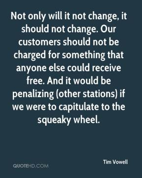 Not only will it not change, it should not change. Our customers should not be charged for something that anyone else could receive free. And it would be penalizing (other stations) if we were to capitulate to the squeaky wheel.