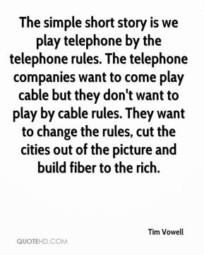 Tim Vowell  - The simple short story is we play telephone by the telephone rules. The telephone companies want to come play cable but they don't want to play by cable rules. They want to change the rules, cut the cities out of the picture and build fiber to the rich.