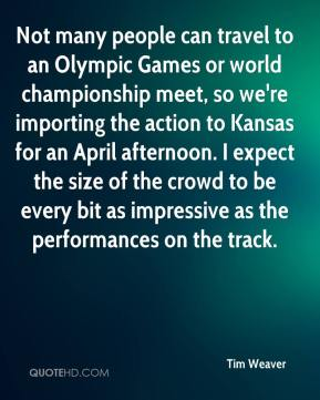 Tim Weaver  - Not many people can travel to an Olympic Games or world championship meet, so we're importing the action to Kansas for an April afternoon. I expect the size of the crowd to be every bit as impressive as the performances on the track.