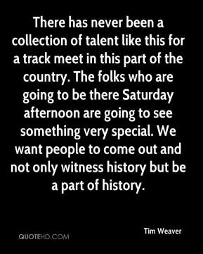 Tim Weaver  - There has never been a collection of talent like this for a track meet in this part of the country. The folks who are going to be there Saturday afternoon are going to see something very special. We want people to come out and not only witness history but be a part of history.