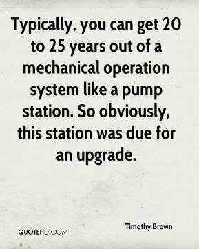 Timothy Brown  - Typically, you can get 20 to 25 years out of a mechanical operation system like a pump station. So obviously, this station was due for an upgrade.