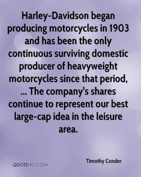 Timothy Conder  - Harley-Davidson began producing motorcycles in 1903 and has been the only continuous surviving domestic producer of heavyweight motorcycles since that period, ... The company's shares continue to represent our best large-cap idea in the leisure area.