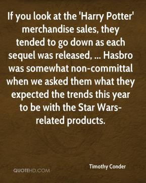 Timothy Conder  - If you look at the 'Harry Potter' merchandise sales, they tended to go down as each sequel was released, ... Hasbro was somewhat non-committal when we asked them what they expected the trends this year to be with the Star Wars-related products.