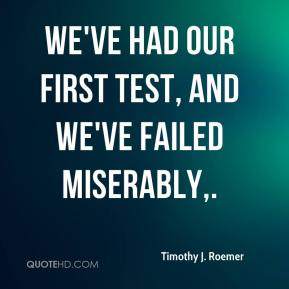 Timothy J. Roemer  - We've had our first test, and we've failed miserably.