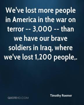 Timothy Roemer  - We've lost more people in America in the war on terror -- 3,000 -- than we have our brave soldiers in Iraq, where we've lost 1,200 people.