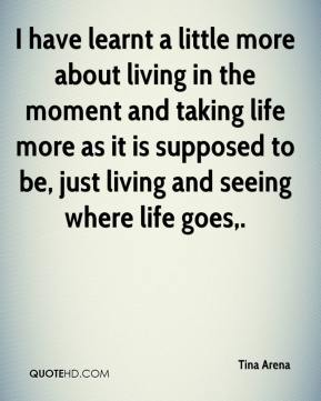 Tina Arena  - I have learnt a little more about living in the moment and taking life more as it is supposed to be, just living and seeing where life goes.