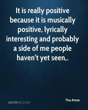 Tina Arena  - It is really positive because it is musically positive, lyrically interesting and probably a side of me people haven't yet seen.