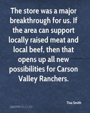 Tina Smith  - The store was a major breakthrough for us. If the area can support locally raised meat and local beef, then that opens up all new possibilities for Carson Valley Ranchers.