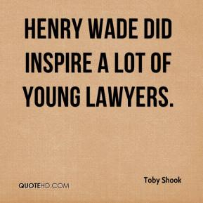Toby Shook  - Henry Wade did inspire a lot of young lawyers.