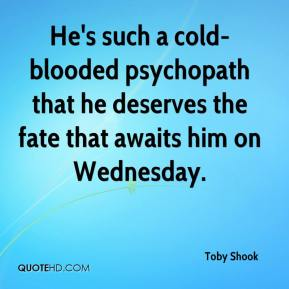 Toby Shook  - He's such a cold-blooded psychopath that he deserves the fate that awaits him on Wednesday.