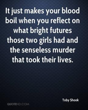 Toby Shook  - It just makes your blood boil when you reflect on what bright futures those two girls had and the senseless murder that took their lives.