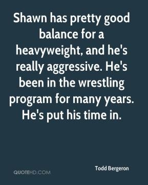 Todd Bergeron  - Shawn has pretty good balance for a heavyweight, and he's really aggressive. He's been in the wrestling program for many years. He's put his time in.
