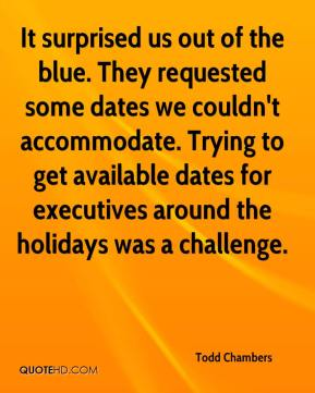 Todd Chambers  - It surprised us out of the blue. They requested some dates we couldn't accommodate. Trying to get available dates for executives around the holidays was a challenge.