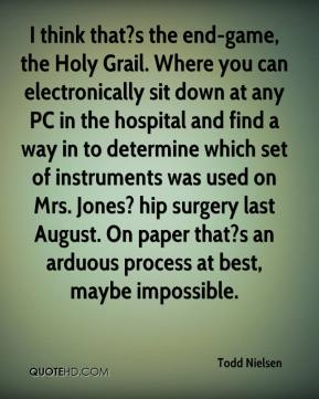 Todd Nielsen  - I think that?s the end-game, the Holy Grail. Where you can electronically sit down at any PC in the hospital and find a way in to determine which set of instruments was used on Mrs. Jones? hip surgery last August. On paper that?s an arduous process at best, maybe impossible.