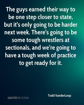 Todd VanderLoop  - The guys earned their way to be one step closer to state, but it's only going to be harder next week. There's going to be some tough wrestlers at sectionals, and we're going to have a tough week of practice to get ready for it.