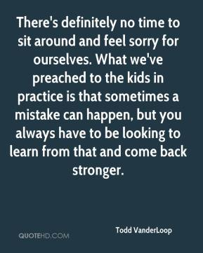 Todd VanderLoop  - There's definitely no time to sit around and feel sorry for ourselves. What we've preached to the kids in practice is that sometimes a mistake can happen, but you always have to be looking to learn from that and come back stronger.