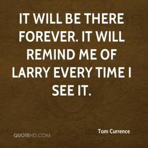 Tom Currence  - It will be there forever. It will remind me of Larry every time I see it.