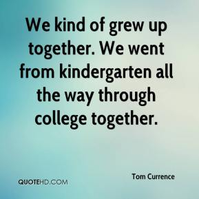 Tom Currence  - We kind of grew up together. We went from kindergarten all the way through college together.