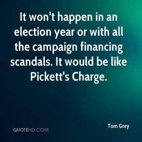 Tom Grey  - It won't happen in an election year or with all the campaign financing scandals. It would be like Pickett's Charge.