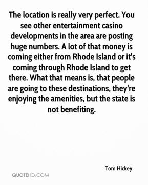 Tom Hickey  - The location is really very perfect. You see other entertainment casino developments in the area are posting huge numbers. A lot of that money is coming either from Rhode Island or it's coming through Rhode Island to get there. What that means is, that people are going to these destinations, they're enjoying the amenities, but the state is not benefiting.