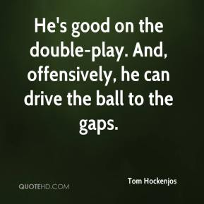 Tom Hockenjos  - He's good on the double-play. And, offensively, he can drive the ball to the gaps.