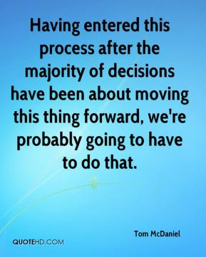Tom McDaniel  - Having entered this process after the majority of decisions have been about moving this thing forward, we're probably going to have to do that.
