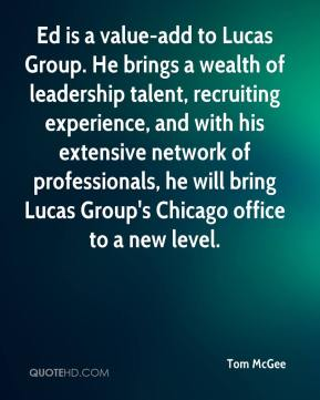 Tom McGee  - Ed is a value-add to Lucas Group. He brings a wealth of leadership talent, recruiting experience, and with his extensive network of professionals, he will bring Lucas Group's Chicago office to a new level.