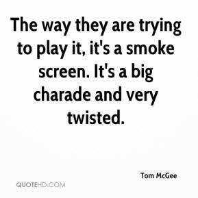 Tom McGee  - The way they are trying to play it, it's a smoke screen. It's a big charade and very twisted.