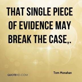 Tom Monahan  - That single piece of evidence may break the case.