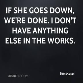 Tom Moran  - If she goes down, we're done. I don't have anything else in the works.