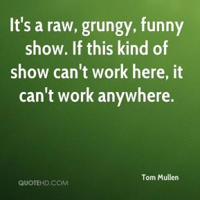 Tom Mullen  - It's a raw, grungy, funny show. If this kind of show can't work here, it can't work anywhere.