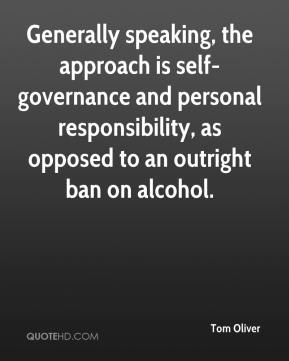 Tom Oliver  - Generally speaking, the approach is self-governance and personal responsibility, as opposed to an outright ban on alcohol.