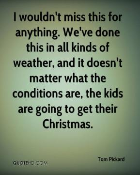 Tom Pickard  - I wouldn't miss this for anything. We've done this in all kinds of weather, and it doesn't matter what the conditions are, the kids are going to get their Christmas.