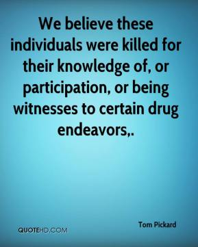 Tom Pickard  - We believe these individuals were killed for their knowledge of, or participation, or being witnesses to certain drug endeavors.
