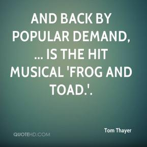 Tom Thayer  - And back by popular demand, ... is the hit musical 'Frog and Toad.'.