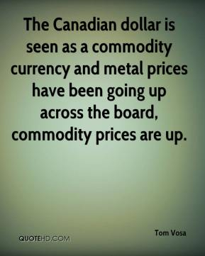 Tom Vosa  - The Canadian dollar is seen as a commodity currency and metal prices have been going up across the board, commodity prices are up.